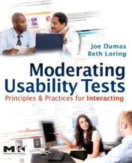Moderating Usability Tests: Principles and Practices for Interacting: Principles and Practices for Interacting