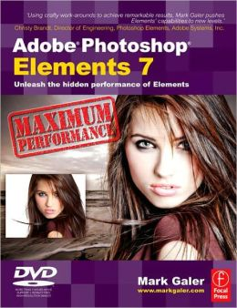 Adobe Photoshop Elements 7 Maximum Performance: Unleash the hidden performance of Elements