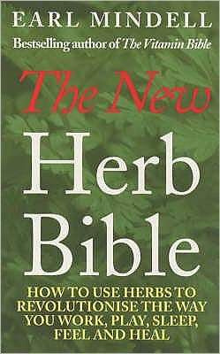 Earl Mindell's New Herb Bible: How to Use Herbs to Revolutionize the Way You Work, Play, Sleep, Feel and