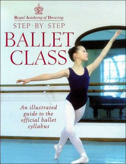 Royal Academy of Dancing Step by Step Ballet Class: An Illustrated Guide to the Official Ballet Syllabus