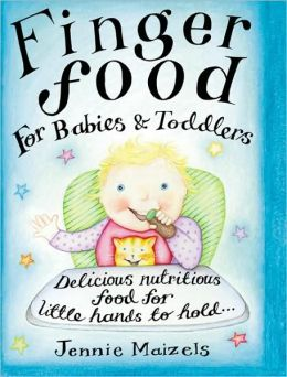 Finger Food for Babies and Toddlers: Delicious Nutritious Food for Little Hands to Hold...