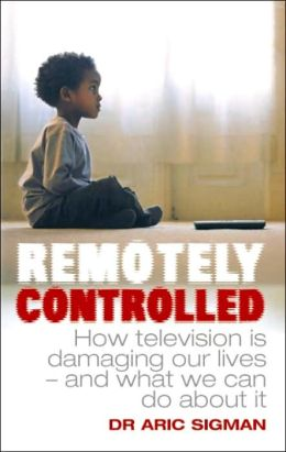 Remotely Controlled: How Television Is Wrecking Our Lives - and What We Can Do about It