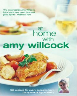 At Home with Amy Wilcock: 150 Recipes for Every Occasion from the Queen of Aga Cookery