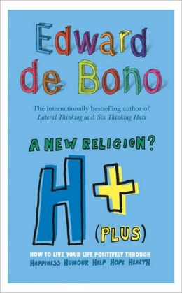 A New Religion? H+ (Plus): How to Live Your Life Positively Through Happiness, Humour, Help, Hope, Health