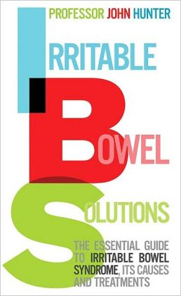 Irritable Bowel Solutions: The Essential Guide to Irritable Bowel Syndrome, Its Causes and Treatments
