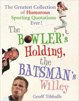 The Bowler's Holding, the Batsman's Willey : The Greatest Collection of Humorous Sporting Quotations Ever!