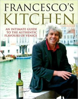 Francesco's Kitchen: An Intimate Guide to the Authentic Flavours of Venice