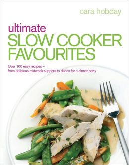Ultimate Slow Cooker Favourites: Over 100 Easy Recipes-From Delicious Midweek Suppers to Dishes for a Dinner Party