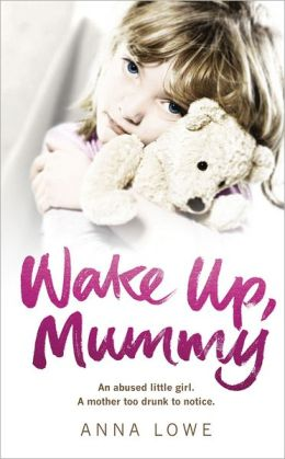 Wake Up, Mummy: An Abused Little Girl. A Mother Too Drunk to Noctice.