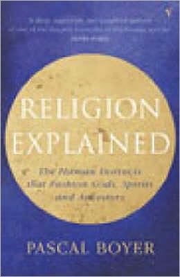 Religion Explained : The Human Instincts That Fashion Gods, Spirits and Ancestors