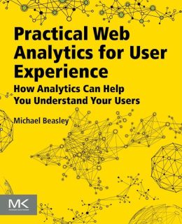 Practical Web Analytics for User Experience: How Analytics Can Help You Understand Your Users