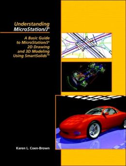 Understanding MicroStation/J : A Basic Guide to MicroStation/J(R) 2D Drawing and 3D Modeling Using Smart Solids(TM)