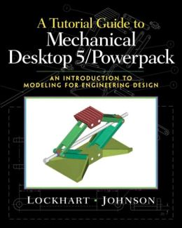 A Tutorial Guide to Mechanical Desktop 5 Powerpack : An Introduction to Modeling for Engineering Design