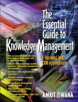 The Essential Guide to Knowledge Management : E-Business and CRM Applications