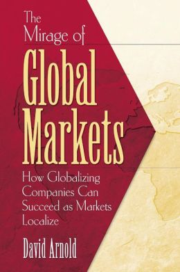 The Mirage of Global Markets: Why Companies Can't Succed at Globalizing If They Don't Succeed at Localizing