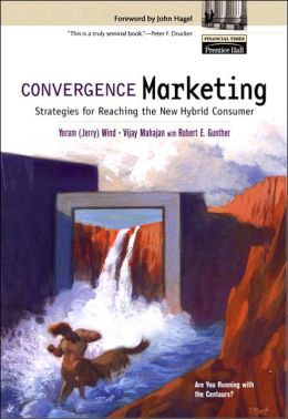 Convergence Marketing : Strategies for Reaching the New Hybrid Consumer