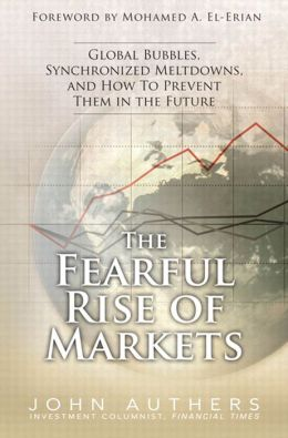 The Fearful Rise of Markets: Global Bubbles, Synchronized Meltdowns, and How To Prevent Them in the Future,