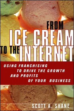 From Ice Cream to the Internet: Using Franchising to Drive the Growth and Profits of Your Company