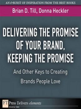 Delivering the Promise of Your Brand: Keeping the Promise. . .and Other Keys to Creating Brands People Love