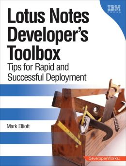Lotus Notes Developer's Toolbox: Tips for Rapid and Successful Deployment (DeveloperWorks Series)