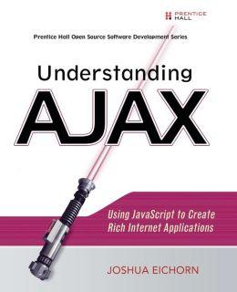 Understanding Ajax: Using Javascript to Create Rich Internet Applications