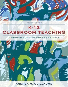 K-12 Classroom Teaching: A Primer for the New Professional