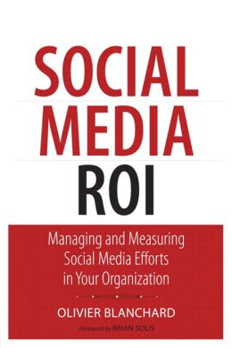 Social Media ROI: Managing and Measuring Social Media Efforts in Your Organization