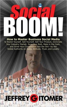 Social BOOM!: How to Master Business Social Media to Brand Yourself, Sell Yourself, Sell Your Product, Dominate Your Industry Market, Save Your Butt, Rake in the Cash, and Grind Your Competition into the Dirt