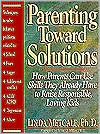 Parenting Toward Solutions: Positive Techniques to Help Parents Use the Skills They Already Have to Raise Responsible, Loving Kids