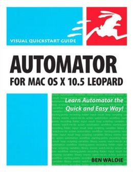 Automator for Mac OS X 10.5 Leopard: Visual QuickStart Guide