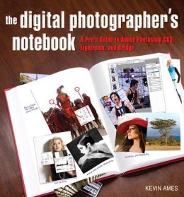 Digital Photographer's Notebook: The A Pro's Guide to Photoshop CS3, Lightroom, and Bridge