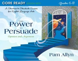 Core Ready Lesson Sets for Grades 6-8: A Staircase to Standards Success for English Language Arts, The Power to Persuade: Opinion and Argument