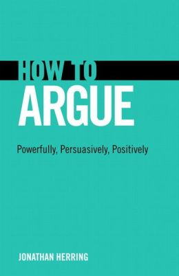 How to Argue: Powerfully, Persuasively, Positively