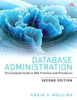 Database Administration: The Complete Guide to DBA Practices and Procedures