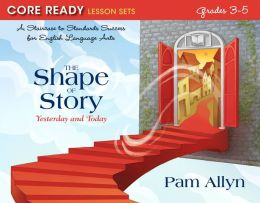 Core Ready Lesson Sets for Grades 3-5: A Staircase to Standards Success for English Language Arts, The Shape of Story: Yesterday and Today