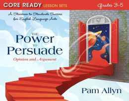 The Power to Persuade: Opinion and Argument, Core Ready Lesson Sets for Grades 3-5