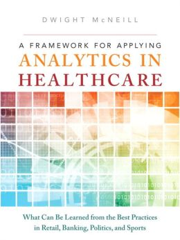 A Framework for Applying Analytics in Healthcare: What Can Be Learned from the Best Practices in Retail, Banking, Politics, and Sports