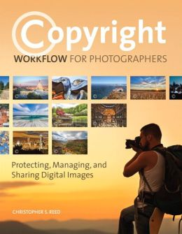 Copyright Workflow: Protecting, Managing, and Sharing Digital Images