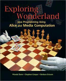 Exploring Wonderland: Java Programming Using Alice and Media Computation