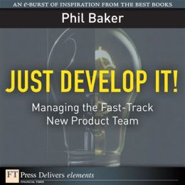 Just Develop It!: Managing the Fast-Track New Product Team