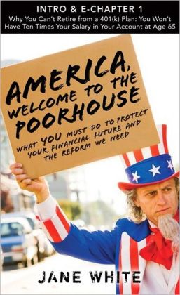 America, Welcome to the Poorhouse (Intro & Chapter 1): Why You Can't Retire from a 401(k) Plan: You Won't Have Ten Times Your Salary in Your Account at Age 65