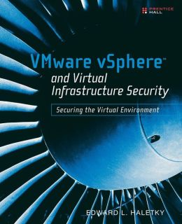 VMware vSphere and Virtual Infrastructure Security: Securing the Virtual Environment