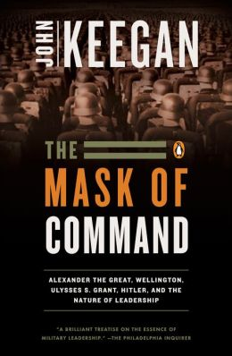 The Mask of Command: Alexander the Great, Wellington, Ulysses S. Grant, Hitler, and the Nature of Leadership