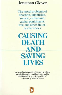 Causing Death and Saving Lives: The Moral Problems Abortion Infanticide Suicide Euthanasia Capital Punishment War