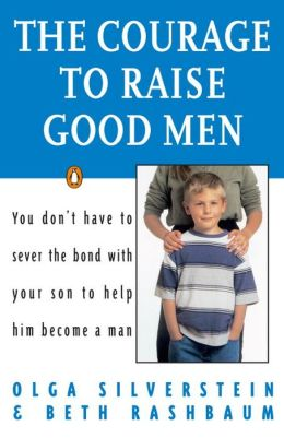 The Courage to Raise Good Men: You Don't Have To Serve the Bond With Your Son to Help Him Become a Man