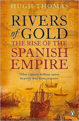 Rivers of Gold: The Rise of the Spanish Empire. Hugh Thomas