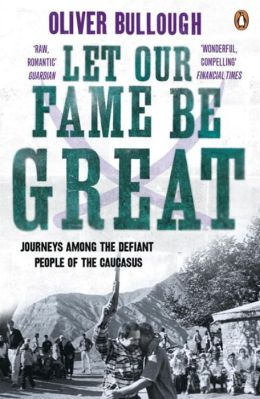 Let Our Fame Be Great: Journeys Among the Defiant People of the Caucasus. Oliver Bullough