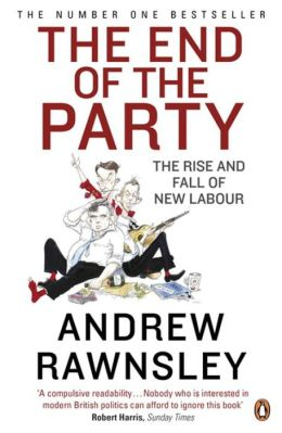 End Of The Party,The: The Rise And Fall Of New Labour
