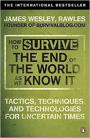 How to Survive the End of the World as We Know It: Tactics, Techniques and Technologies for Uncertain Times. James Wesley, Rawles [Sic]