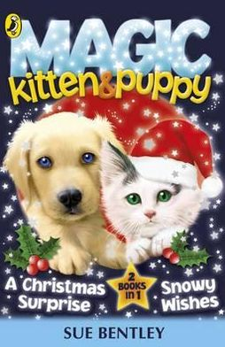 Magic Kitten and Magic Puppy: A Christmas Surprise and Snowy Wishes. Sue Bentley